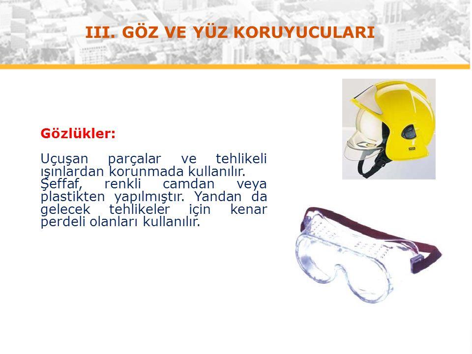 III. GÖZ VE YÜZ KORUYUCULARI Gözlükler: Uçuşan parçalar ve tehlikeli ışınlardan korunmada kullanılır. Şeffaf, renkli camdan veya plastikten yapılmıştı