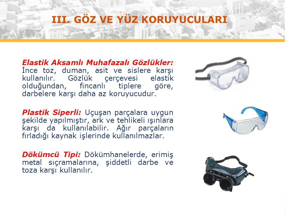 Elastik Aksamlı Muhafazalı Gözlükler: İnce toz, duman, asit ve sislere karşı kullanılır.
