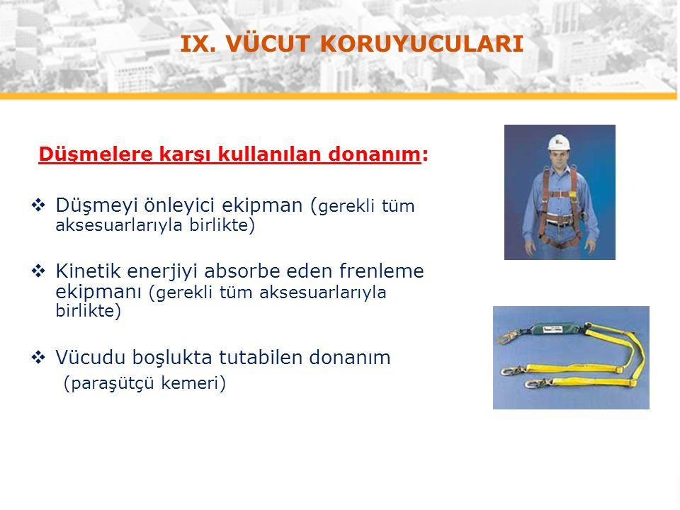 IX. VÜCUT KORUYUCULARI Düşmelere karşı kullanılan donanım:  Düşmeyi önleyici ekipman ( gerekli tüm aksesuarlarıyla birlikte)  Kinetik enerjiyi absor