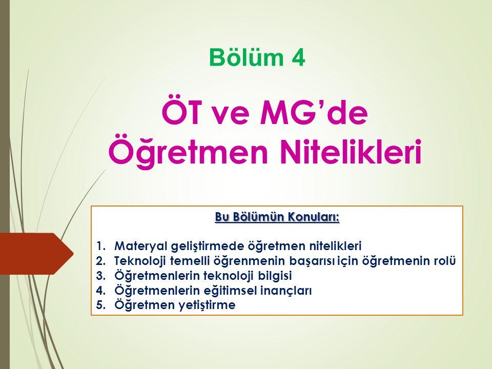 ÖT ve MG'de Öğretmen Nitelikleri Bölüm 4 Bu Bölümün Konuları: 1.Materyal geliştirmede öğretmen nitelikleri 2.Teknoloji temelli öğrenmenin başarısı için öğretmenin rolü 3.Öğretmenlerin teknoloji bilgisi 4.Öğretmenlerin eğitimsel inançları 5.Öğretmen yetiştirme