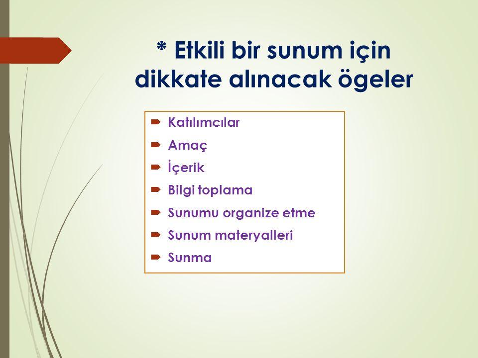 * Etkili bir sunum için dikkate alınacak ögeler  Katılımcılar  Amaç  İçerik  Bilgi toplama  Sunumu organize etme  Sunum materyalleri  Sunma