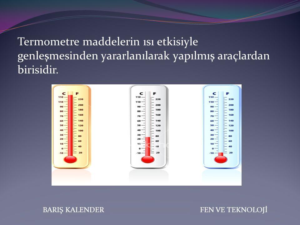 BARIŞ KALENDERFEN VE TEKNOLOJİ Ütü, buzdolabı, fırın, çamaşır ve bulaşık makinesi gibi bir çok araçta kullanılan termostat yapımında maddelerin genleşme özelliğinden faydalanılır.