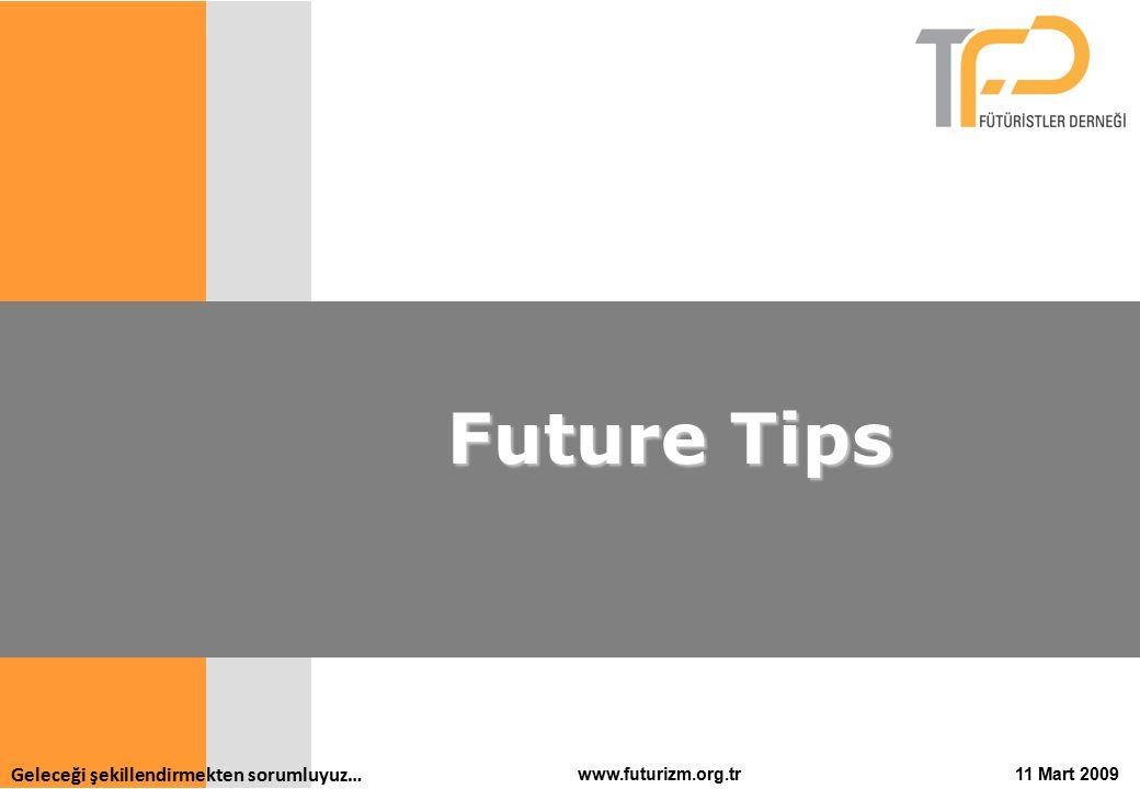 Geleceği şekillendirmekten sorumluyuz… 11 Mart 2009www.futurizm.org.tr Future Tips Future Tips