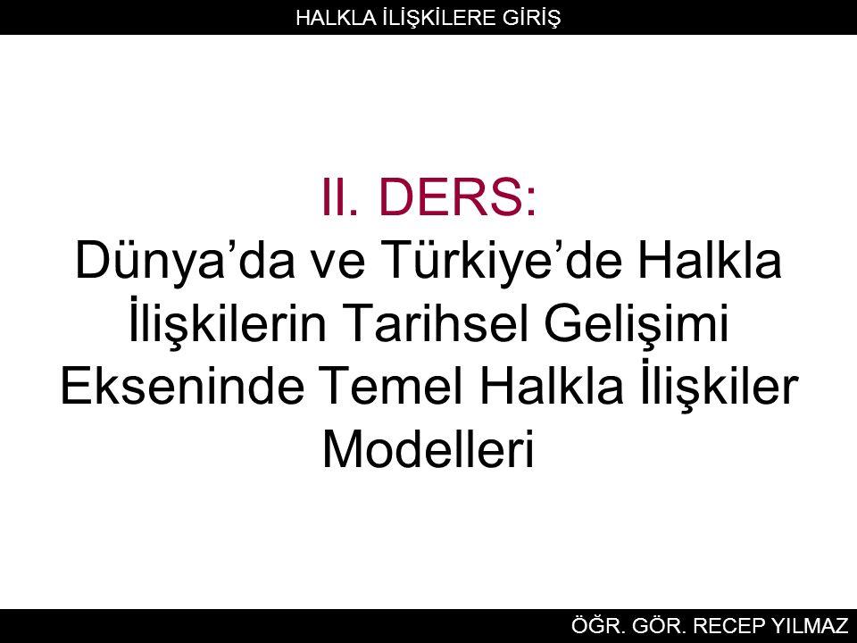 II. DERS: Dünya'da ve Türkiye'de Halkla İlişkilerin Tarihsel Gelişimi Ekseninde Temel Halkla İlişkiler Modelleri HALKLA İLİŞKİLERE GİRİŞ ÖĞR. GÖR. REC