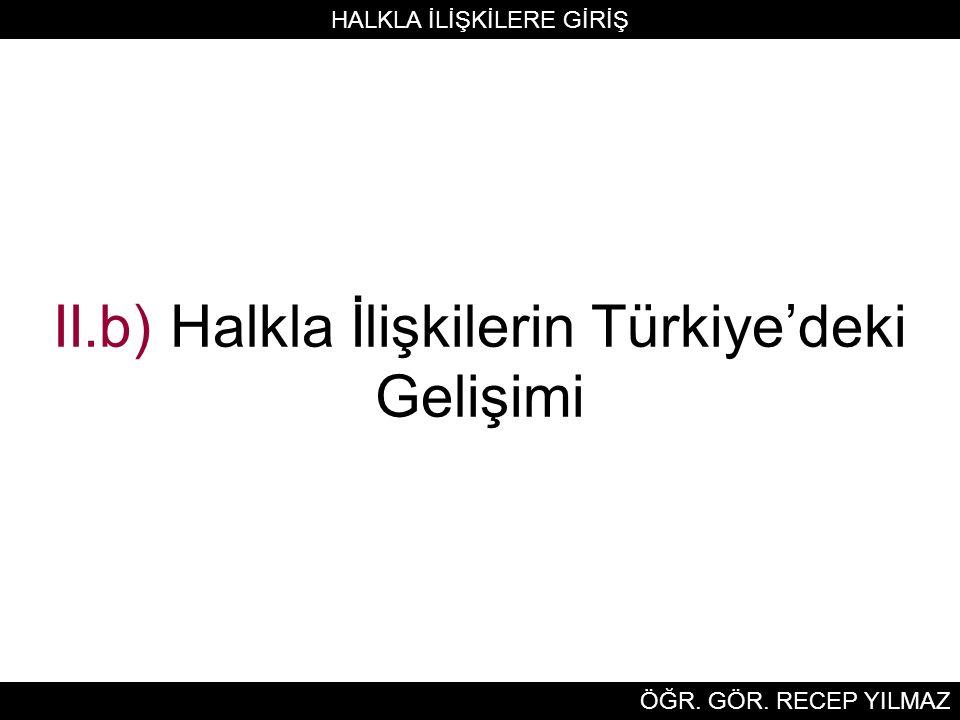 II.b) Halkla İlişkilerin Türkiye'deki Gelişimi HALKLA İLİŞKİLERE GİRİŞ ÖĞR. GÖR. RECEP YILMAZ
