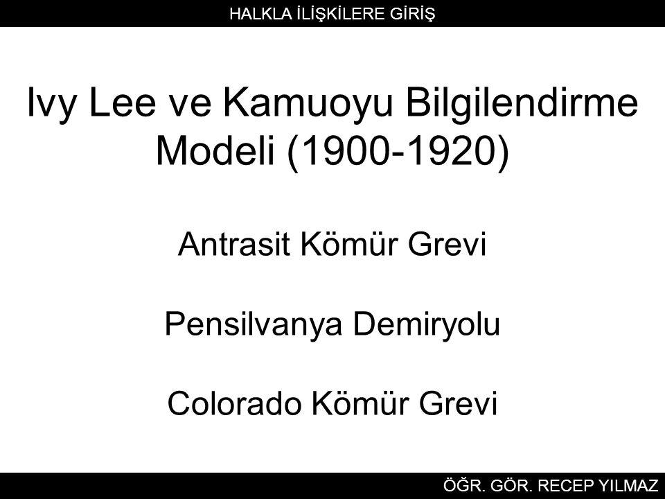 Ivy Lee ve Kamuoyu Bilgilendirme Modeli (1900-1920) Antrasit Kömür Grevi Pensilvanya Demiryolu Colorado Kömür Grevi HALKLA İLİŞKİLERE GİRİŞ ÖĞR.