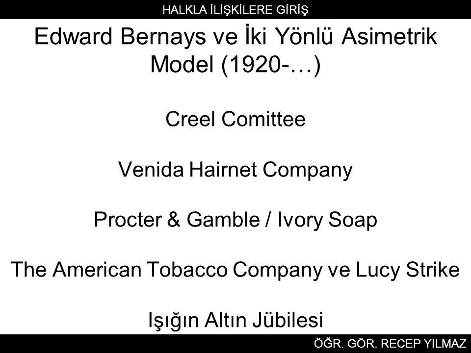Edward Bernays ve İki Yönlü Asimetrik Model (1920-…) Creel Comittee Venida Hairnet Company Procter & Gamble / Ivory Soap The American Tobacco Company ve Lucy Strike Işığın Altın Jübilesi HALKLA İLİŞKİLERE GİRİŞ ÖĞR.