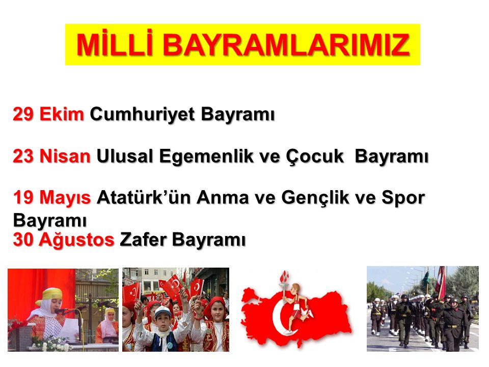 MİLLİ BAYRAMLARIMIZ 29 Ekim Cumhuriyet Bayramı 23 Nisan Ulusal Egemenlik ve Çocuk Bayramı 19 Mayıs Atatürk'ün Anma ve Gençlik ve Spor Bayramı 30 Ağust