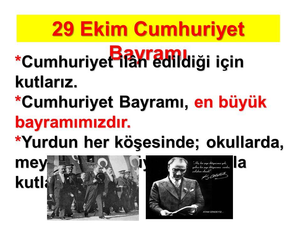 29 Ekim Cumhuriyet Bayramı *Cumhuriyet ilân edildiği için kutlarız. *Cumhuriyet Bayramı, en büyük bayramımızdır. *Yurdun her köşesinde; okullarda, mey