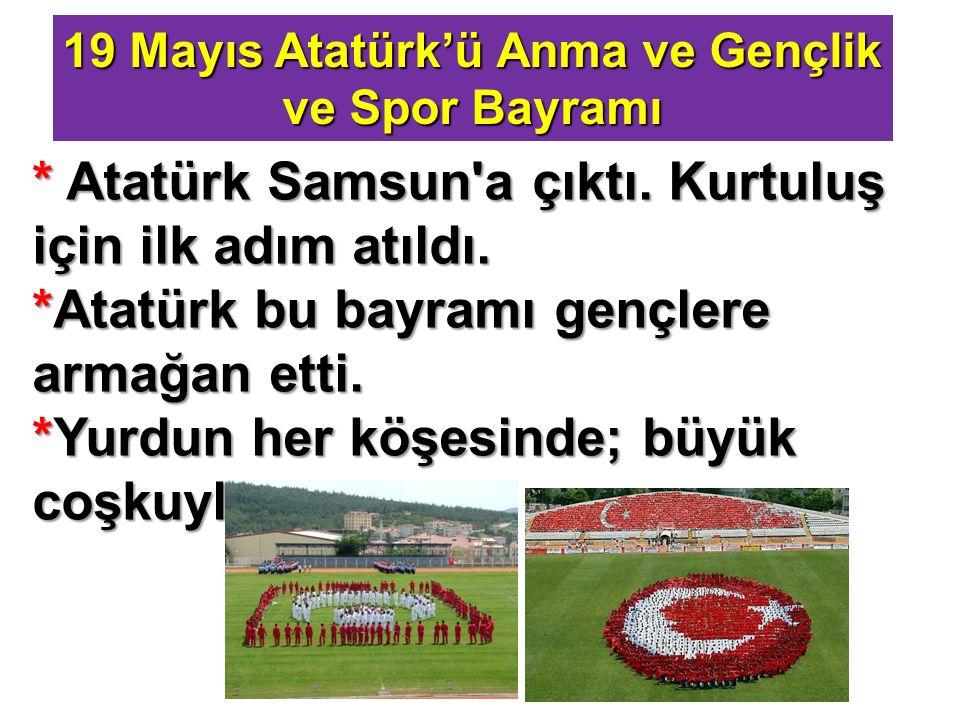 19 Mayıs Atatürk'ü Anma ve Gençlik ve Spor Bayramı * Atatürk Samsun'a çıktı. Kurtuluş için ilk adım atıldı. *Atatürk bu bayramı gençlere armağan etti.