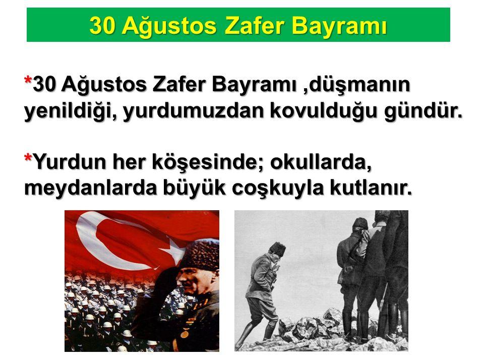 30 Ağustos Zafer Bayramı *30 Ağustos Zafer Bayramı,düşmanın yenildiği, yurdumuzdan kovulduğu gündür. *Yurdun her köşesinde; okullarda, meydanlarda büy