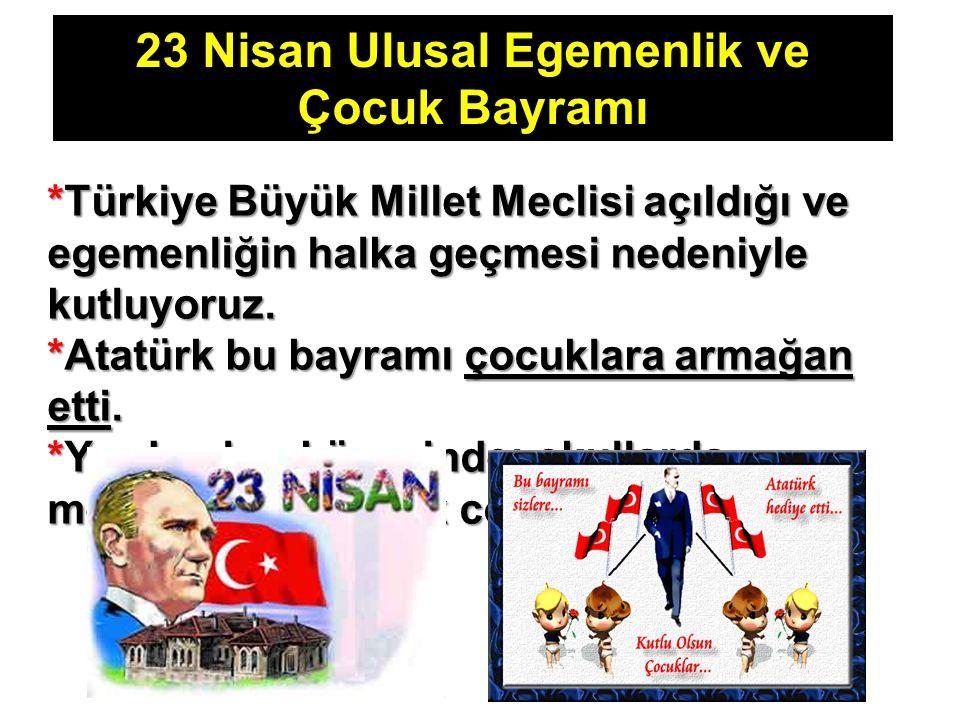 23 Nisan Ulusal Egemenlik ve Çocuk Bayramı *Türkiye Büyük Millet Meclisi açıldığı ve egemenliğin halka geçmesi nedeniyle kutluyoruz. *Atatürk bu bayra