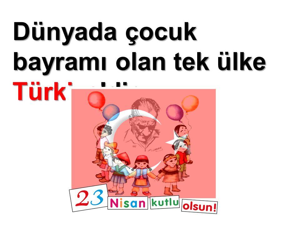 Dünyada çocuk bayramı olan tek ülke Türkiye'dir.