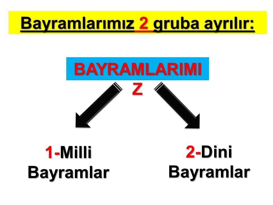 Bayramlarımız 2 gruba ayrılır: BAYRAMLARIMI Z 1-Milli Bayramlar 2-Dini Bayramlar