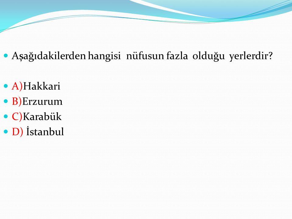 Aşağıdakilerden hangisi nüfusun fazla olduğu yerlerdir? A)Hakkari B)Erzurum C)Karabük D) İstanbul