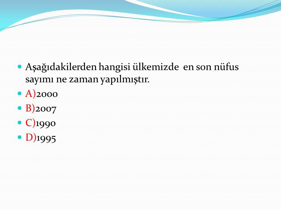 Aşağıdakilerden hangisi ülkemizde en son nüfus sayımı ne zaman yapılmıştır. A)2000 B)2007 C)1990 D)1995