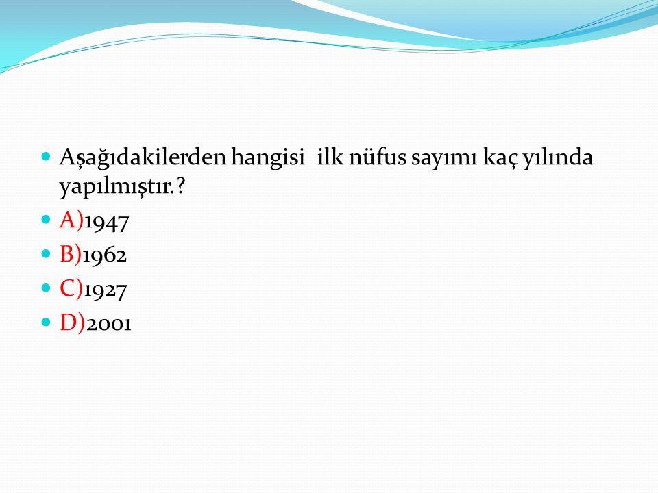 Aşağıdakilerden hangisi ilk nüfus sayımı kaç yılında yapılmıştır.? A)1947 B)1962 C)1927 D)2001