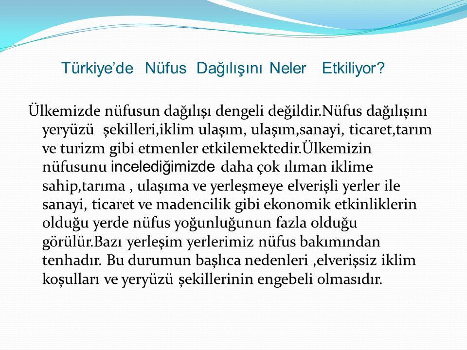 Türkiye'de Nüfus Dağılışını Neler Etkiliyor? Ülkemizde nüfusun dağılışı dengeli değildir.Nüfus dağılışını yeryüzü şekilleri,iklim ulaşım, ulaşım,sanay