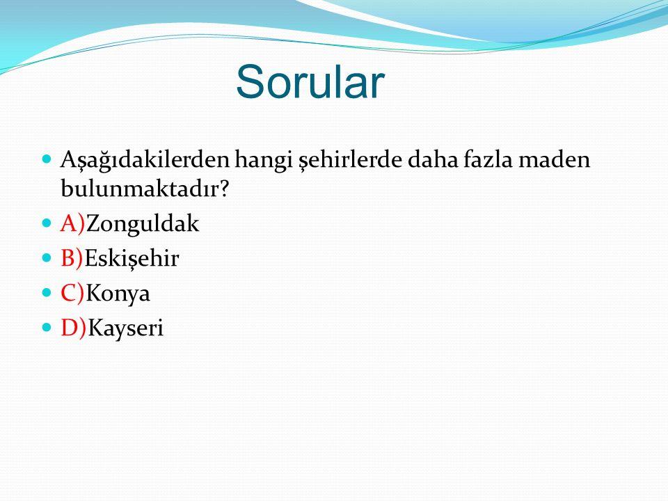 Sorular Aşağıdakilerden hangi şehirlerde daha fazla maden bulunmaktadır? A)Zonguldak B)Eskişehir C)Konya D)Kayseri