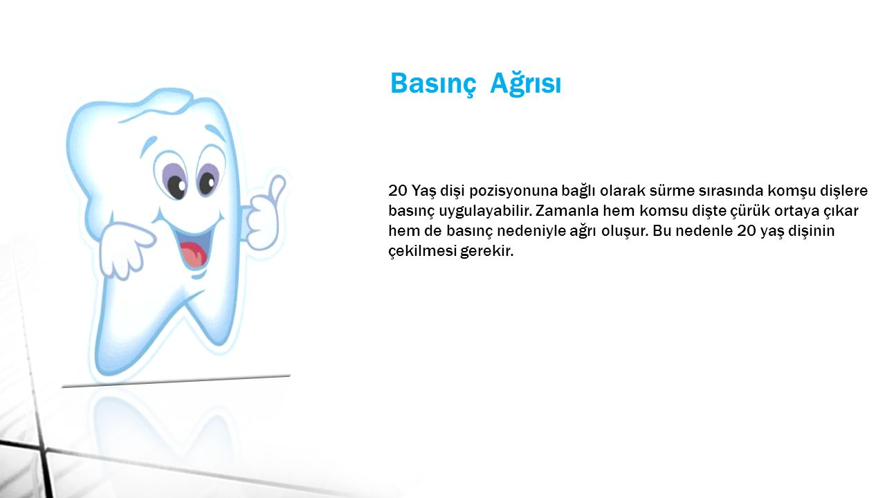 Basınç Ağrısı 20 Yaş dişi pozisyonuna bağlı olarak sürme sırasında komşu dişlere basınç uygulayabilir.
