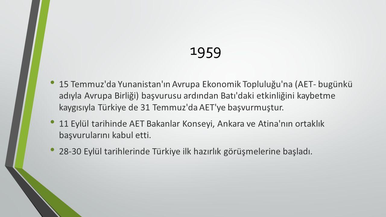 1959 15 Temmuz da Yunanistan ın Avrupa Ekonomik Topluluğu na (AET- bugünkü adıyla Avrupa Birliği) başvurusu ardından Batı daki etkinliğini kaybetme kaygısıyla Türkiye de 31 Temmuz da AET ye başvurmuştur.