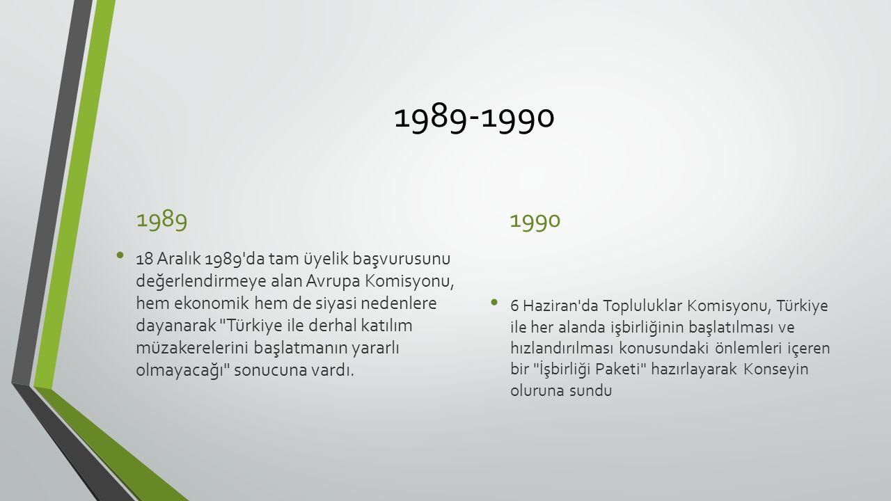 1989-1990 1989 18 Aralık 1989 da tam üyelik başvurusunu değerlendirmeye alan Avrupa Komisyonu, hem ekonomik hem de siyasi nedenlere dayanarak Türkiye ile derhal katılım müzakerelerini başlatmanın yararlı olmayacağı sonucuna vardı.