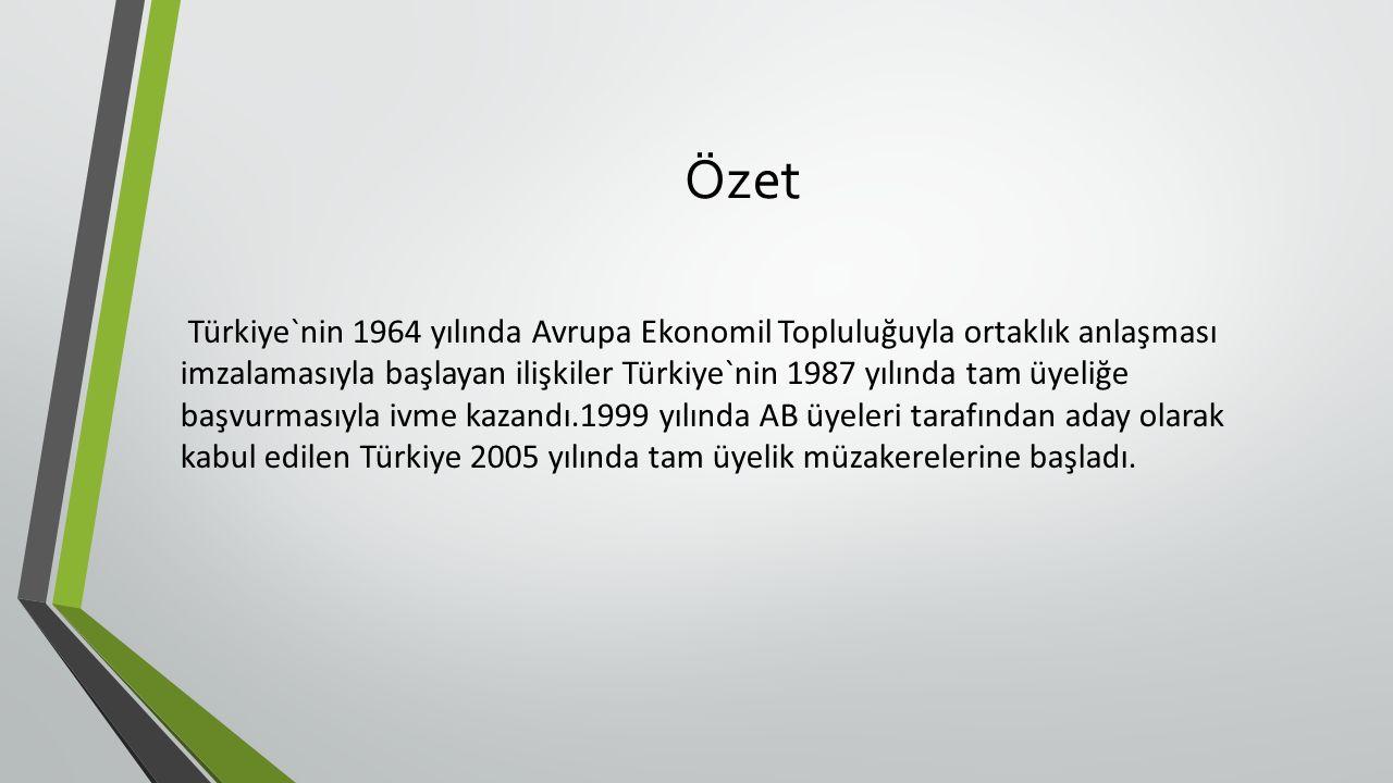 Özet Türkiye`nin 1964 yılında Avrupa Ekonomil Topluluğuyla ortaklık anlaşması imzalamasıyla başlayan ilişkiler Türkiye`nin 1987 yılında tam üyeliğe başvurmasıyla ivme kazandı.1999 yılında AB üyeleri tarafından aday olarak kabul edilen Türkiye 2005 yılında tam üyelik müzakerelerine başladı.