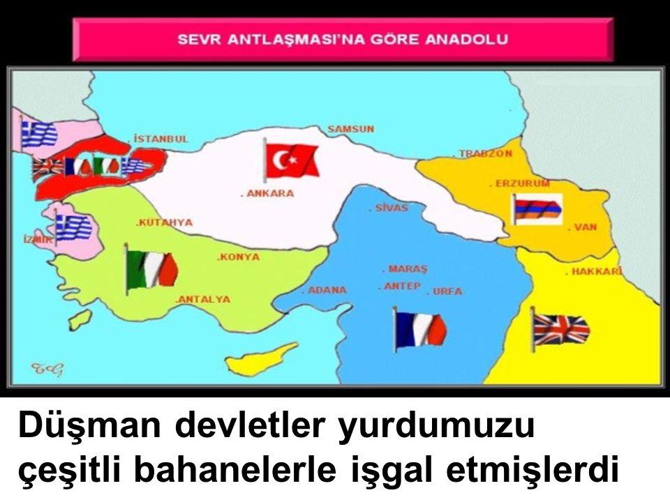 Düşman devletler yurdumuzu çeşitli bahanelerle işgal etmişlerdi