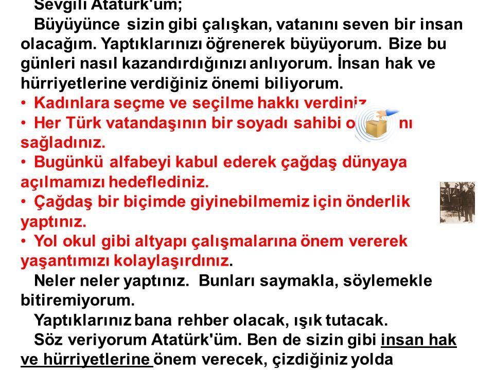 Sevgili Atatürk'üm; Büyüyünce sizin gibi çalışkan, vatanını seven bir insan olacağım. Yaptıklarınızı öğrenerek büyüyorum. Bize bu günleri nasıl kazand