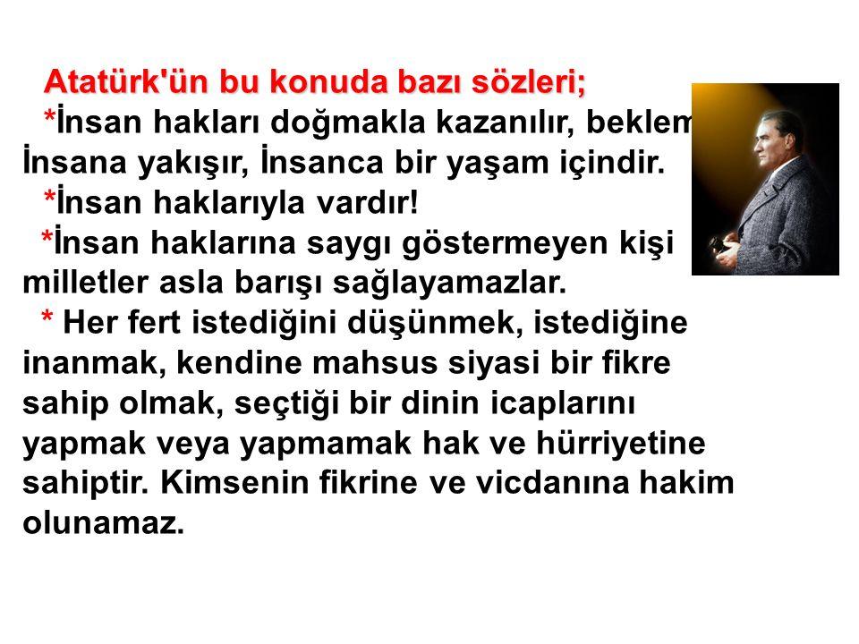 Atatürk'ün bu konuda bazı sözleri; *İnsan hakları doğmakla kazanılır, beklemez, İnsana yakışır, İnsanca bir yaşam içindir. *İnsan haklarıyla vardır! *