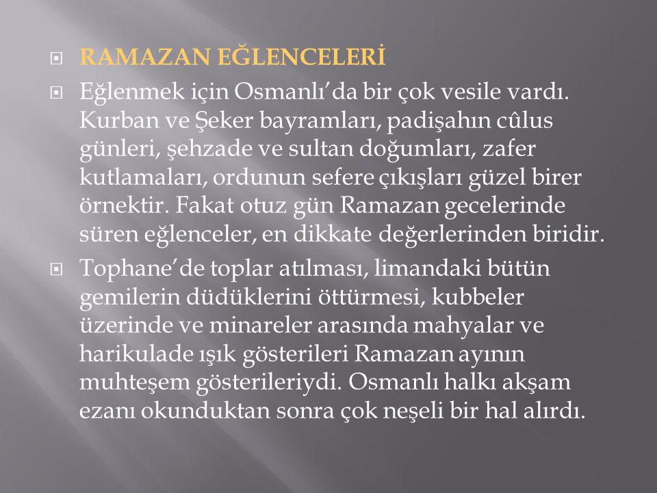 RAMAZAN EĞLENCELERİ  Eğlenmek için Osmanlı'da bir çok vesile vardı. Kurban ve Şeker bayramları, padişahın cûlus günleri, şehzade ve sultan doğumlar