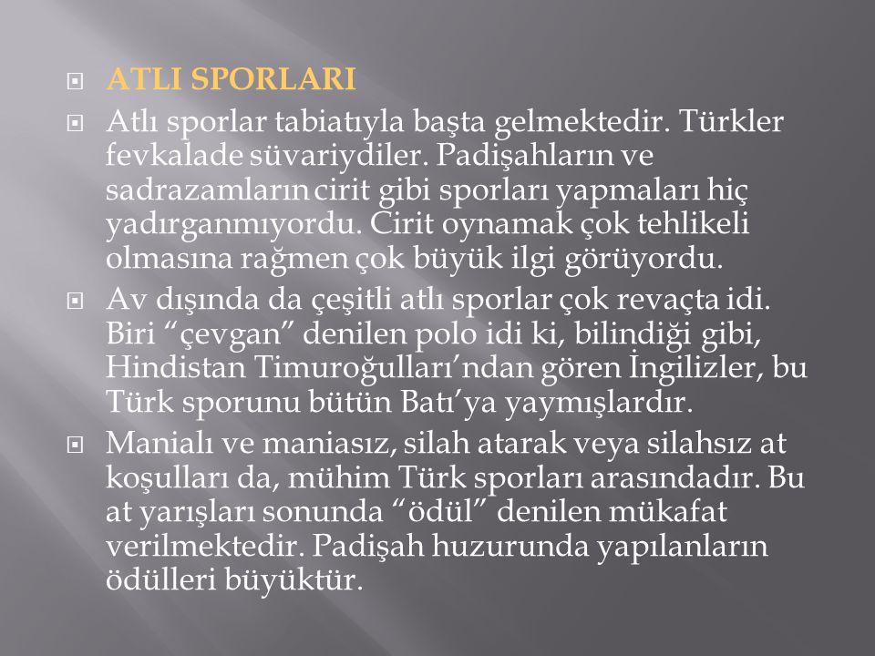 ATLI SPORLARI  Atlı sporlar tabiatıyla başta gelmektedir. Türkler fevkalade süvariydiler. Padişahların ve sadrazamların cirit gibi sporları yapmala