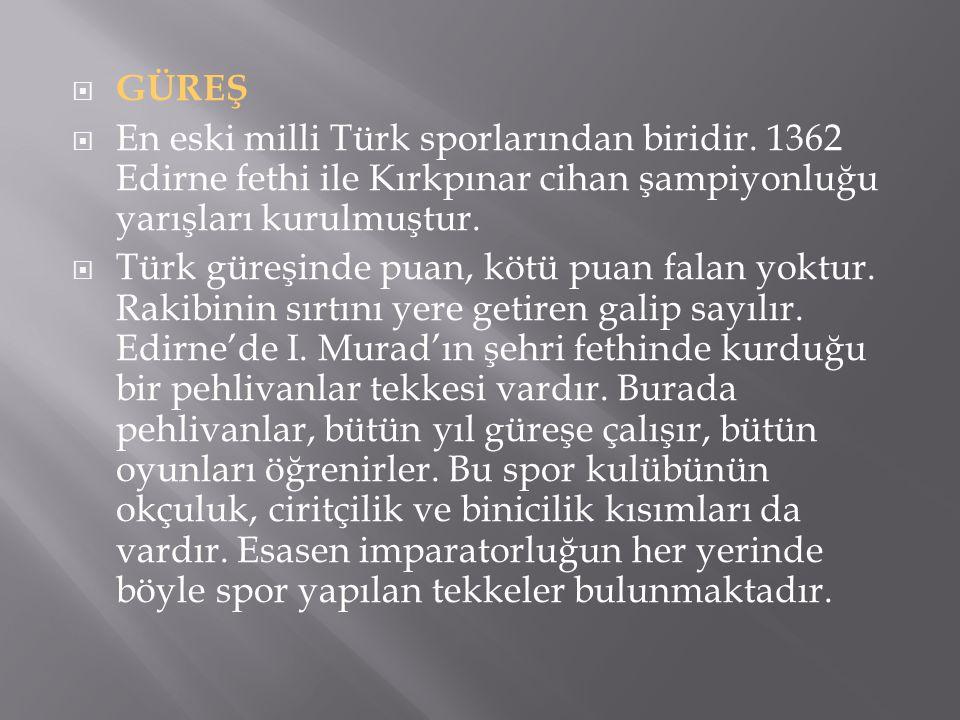  GÜREŞ  En eski milli Türk sporlarından biridir. 1362 Edirne fethi ile Kırkpınar cihan şampiyonluğu yarışları kurulmuştur.  Türk güreşinde puan, kö