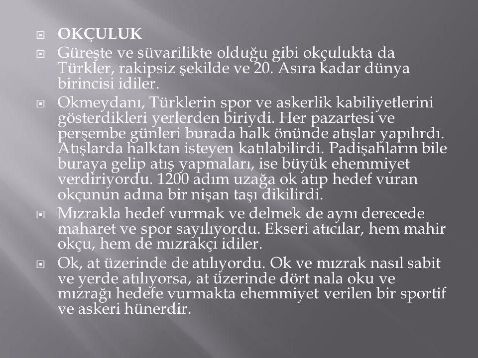  OKÇULUK  Güreşte ve süvarilikte olduğu gibi okçulukta da Türkler, rakipsiz şekilde ve 20. Asıra kadar dünya birincisi idiler.  Okmeydanı, Türkleri
