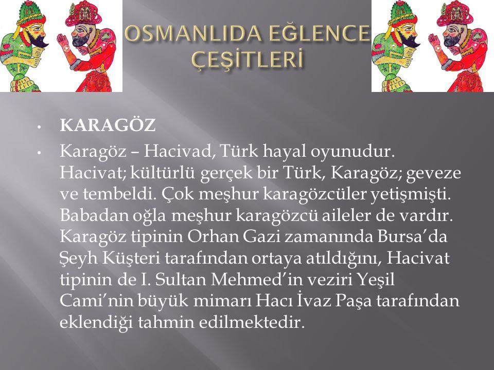 KARAGÖZ Karagöz – Hacivad, Türk hayal oyunudur. Hacivat; kültürlü gerçek bir Türk, Karagöz; geveze ve tembeldi. Çok meşhur karagözcüler yetişmişti. Ba