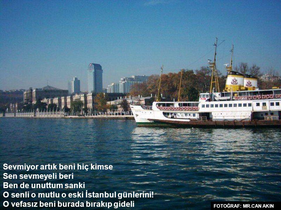 Sevmiyor artık beni hiç kimse Sen sevmeyeli beri Ben de unuttum sanki O senli o mutlu o eski İstanbul günlerini.