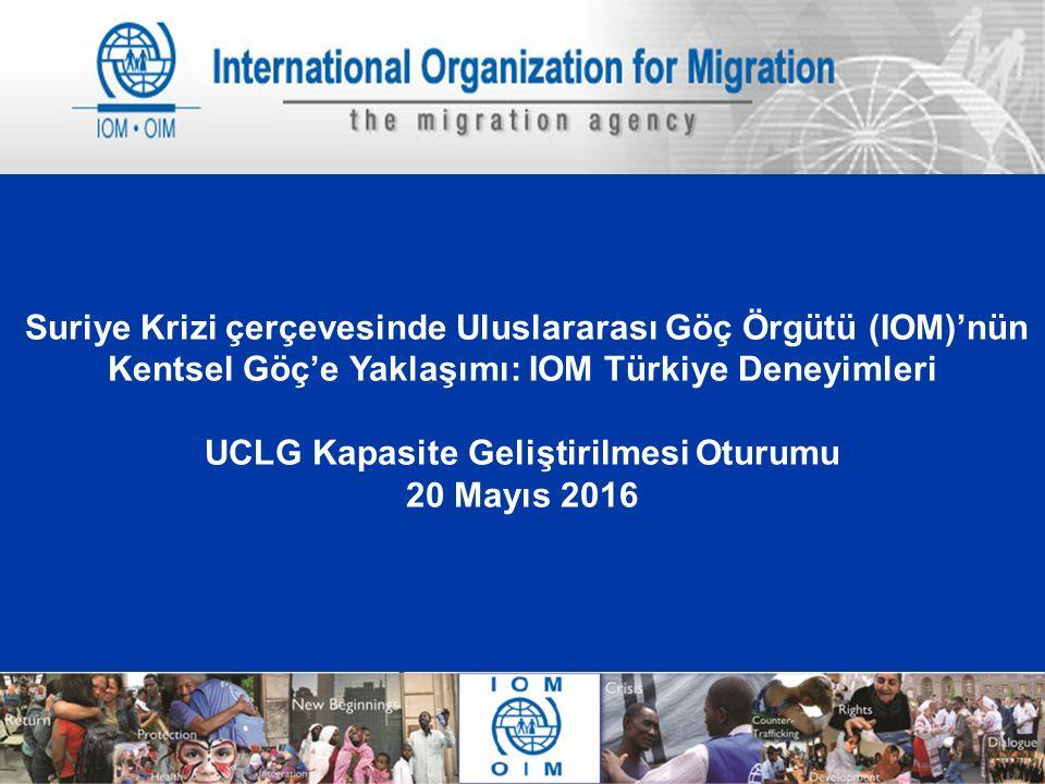 1 Suriye Krizi çerçevesinde Uluslararası Göç Örgütü (IOM)'nün Kentsel Göç'e Yaklaşımı: IOM Türkiye Deneyimleri UCLG Kapasite Geliştirilmesi Oturumu 20 Mayıs 2016