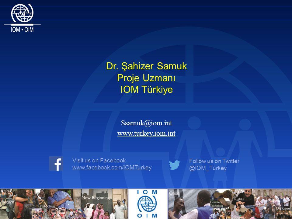 Dr. Şahizer Samuk Proje Uzmanı IOM Türkiye Ssamuk@iom.int Visit us on Facebook www.facebook.com/IOMTurkey Follow us on Twitter @IOM_Turkey www.turkey.