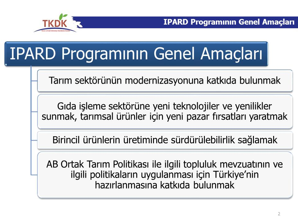 IPARD Programının Genel Amaçları Tarım sektörünün modernizasyonuna katkıda bulunmak Gıda işleme sektörüne yeni teknolojiler ve yenilikler sunmak, tarı