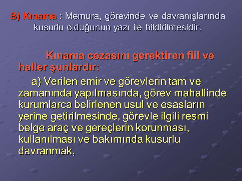 B) Kınama : Memura, görevinde ve davranışlarında kusurlu olduğunun yazı ile bildirilmesidir. Kınama cezasını gerektiren fiil ve haller şunlardır: Kına
