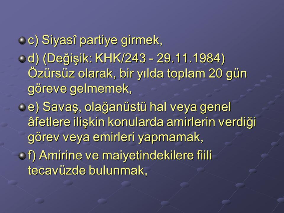 c) Siyasî partiye girmek, d) (Değişik: KHK/243 - 29.11.1984) Özürsüz olarak, bir yılda toplam 20 gün göreve gelmemek, e) Savaş, olağanüstü hal veya ge