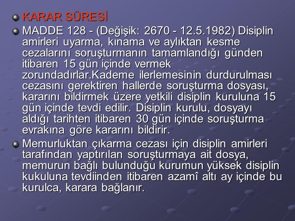 KARAR SÜRESİ MADDE 128 - (Değişik: 2670 - 12.5.1982) Disiplin amirleri uyarma, kınama ve aylıktan kesme cezalarını soruşturmanın tamamlandığı günden i
