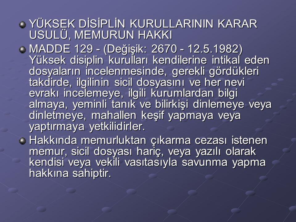 YÜKSEK DİSİPLİN KURULLARININ KARAR USULÜ, MEMURUN HAKKI MADDE 129 - (Değişik: 2670 - 12.5.1982) Yüksek disiplin kurulları kendilerine intikal eden dos