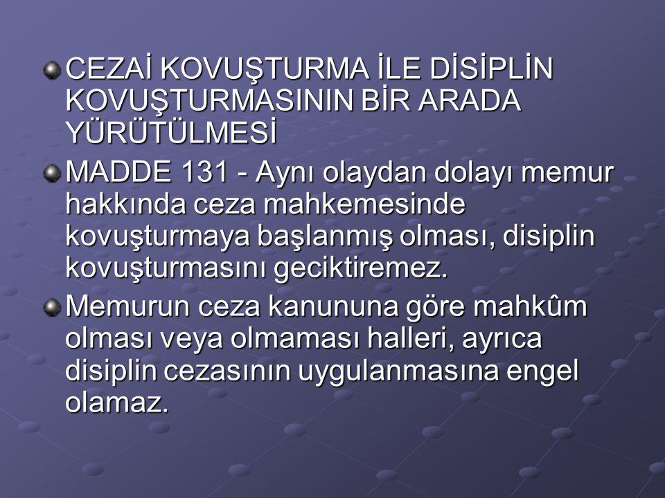 CEZAİ KOVUŞTURMA İLE DİSİPLİN KOVUŞTURMASININ BİR ARADA YÜRÜTÜLMESİ MADDE 131 - Aynı olaydan dolayı memur hakkında ceza mahkemesinde kovuşturmaya başl