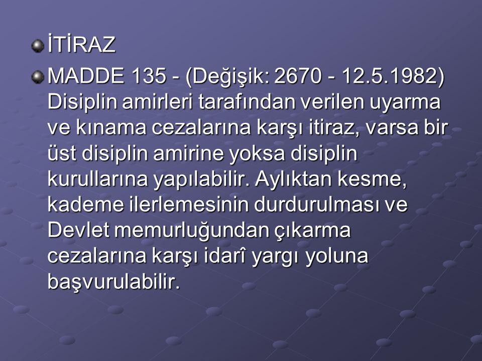 İTİRAZ MADDE 135 - (Değişik: 2670 - 12.5.1982) Disiplin amirleri tarafından verilen uyarma ve kınama cezalarına karşı itiraz, varsa bir üst disiplin a