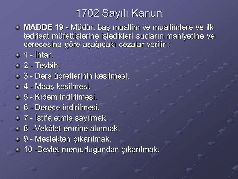 1702 Sayılı Kanun MADDE 19 - Müdür, baş muallim ve muallimlere ve ilk tedrisat müfettişlerine işledikleri suçların mahiyetine ve derecesine göre aşağıdaki cezalar verilir : 1 - İhtar.