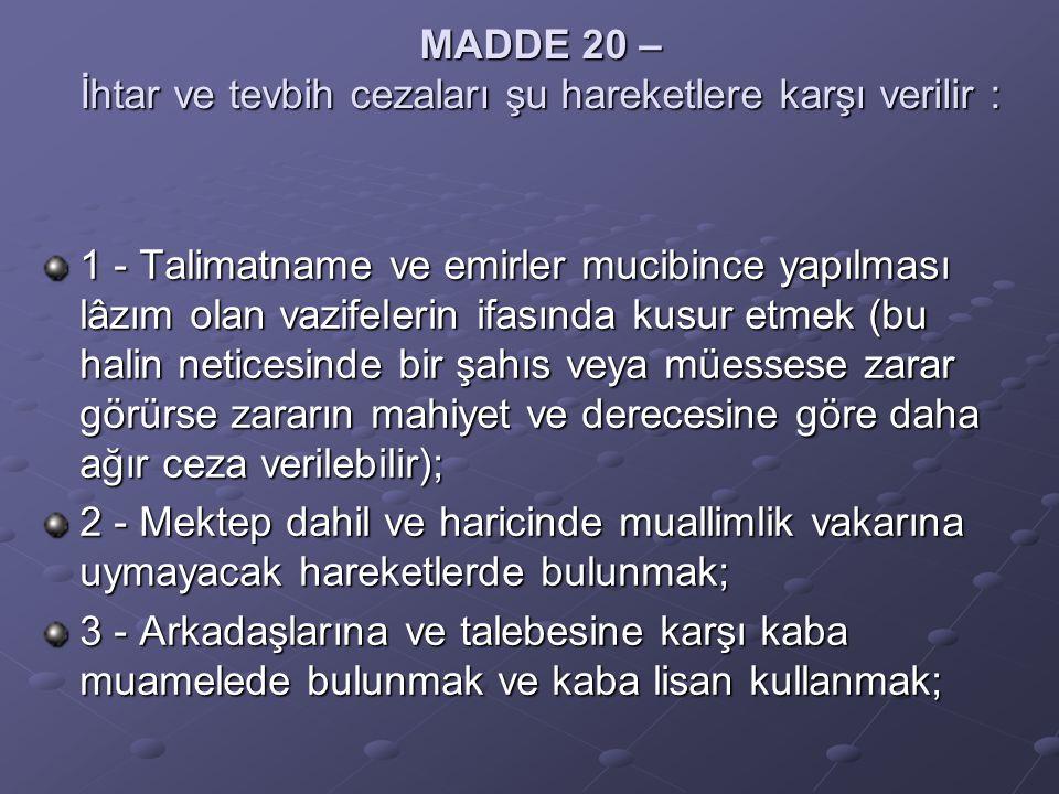 MADDE 20 – İhtar ve tevbih cezaları şu hareketlere karşı verilir : 1 - Talimatname ve emirler mucibince yapılması lâzım olan vazifelerin ifasında kusur etmek (bu halin neticesinde bir şahıs veya müessese zarar görürse zararın mahiyet ve derecesine göre daha ağır ceza verilebilir); 2 - Mektep dahil ve haricinde muallimlik vakarına uymayacak hareketlerde bulunmak; 3 - Arkadaşlarına ve talebesine karşı kaba muamelede bulunmak ve kaba lisan kullanmak;