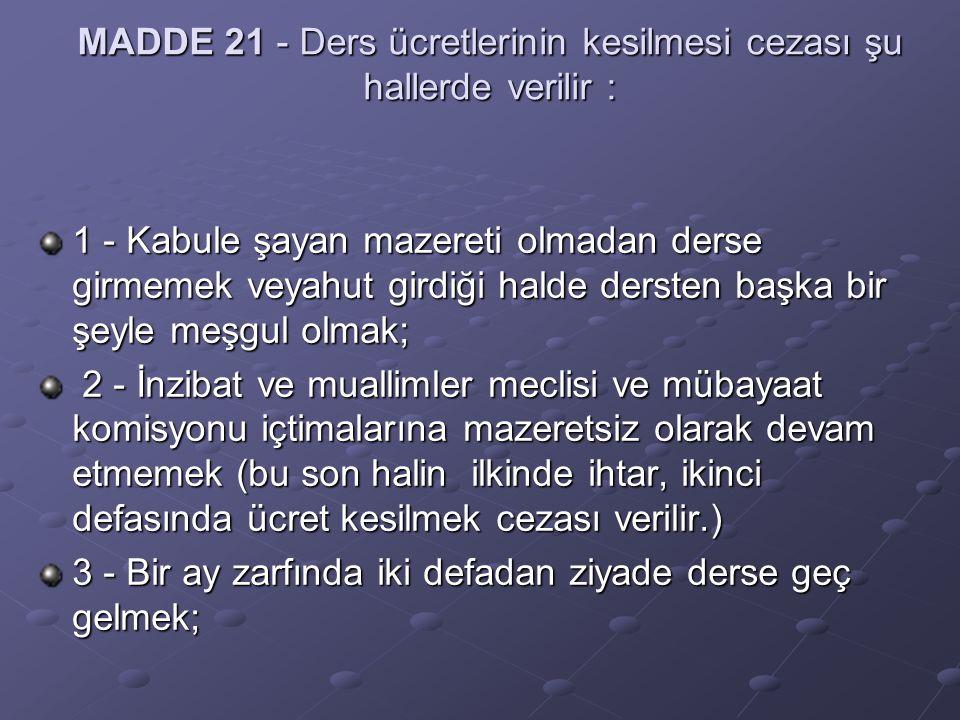 MADDE 21 - Ders ücretlerinin kesilmesi cezası şu hallerde verilir : 1 - Kabule şayan mazereti olmadan derse girmemek veyahut girdiği halde dersten baş