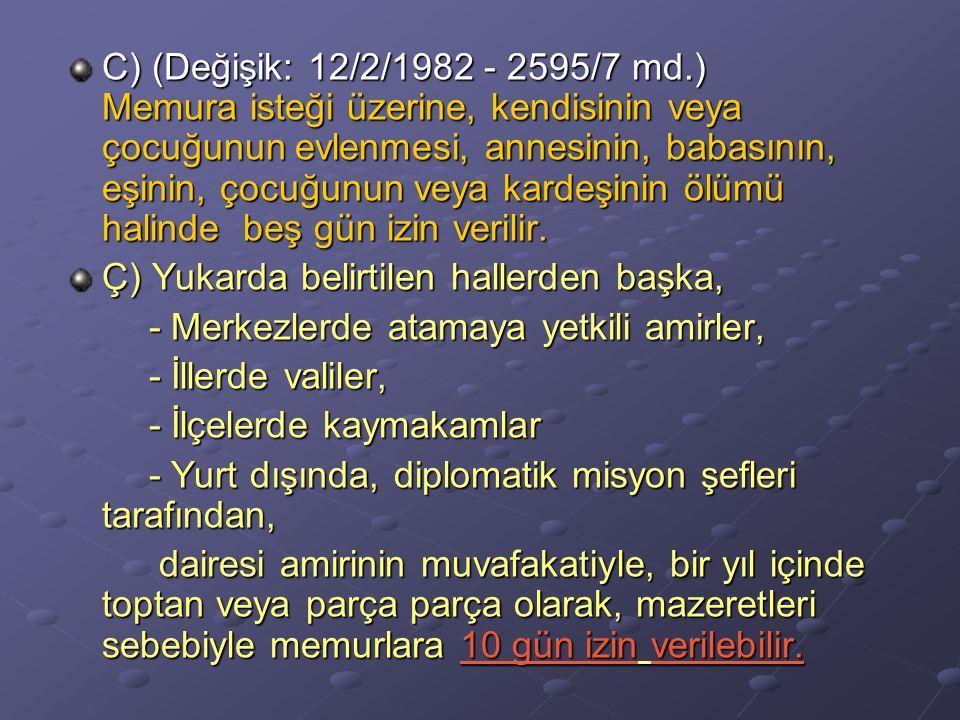C) (Değişik: 12/2/1982 - 2595/7 md.) Memura isteği üzerine, kendisinin veya çocuğunun evlenmesi, annesinin, babasının, eşinin, çocuğunun veya kardeşin