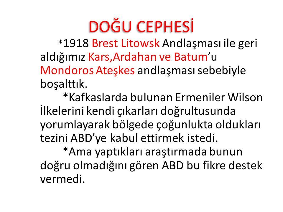 DOĞU CEPHESİ * 1918 Brest Litowsk Andlaşması ile geri aldığımız Kars,Ardahan ve Batum'u Mondoros Ateşkes andlaşması sebebiyle boşalttık. *Kafkaslarda